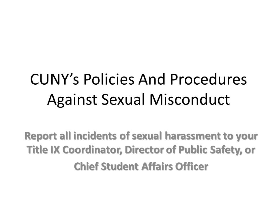 CUNY's Policies And Procedures Against Sexual Misconduct Report all incidents of sexual harassment to your Title IX Coordinator, Director of Public Safety, or Chief Student Affairs Officer