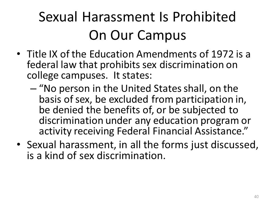 Sexual Harassment Is Prohibited On Our Campus Title IX of the Education Amendments of 1972 is a federal law that prohibits sex discrimination on college campuses.