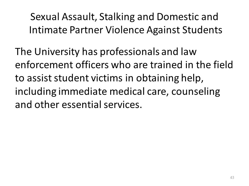 Sexual Assault, Stalking and Domestic and Intimate Partner Violence Against Students The University has professionals and law enforcement officers who are trained in the field to assist student victims in obtaining help, including immediate medical care, counseling and other essential services.