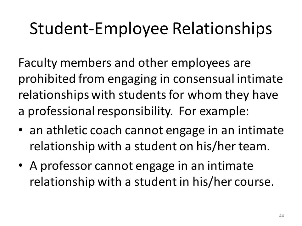 Student-Employee Relationships 44 Faculty members and other employees are prohibited from engaging in consensual intimate relationships with students for whom they have a professional responsibility.