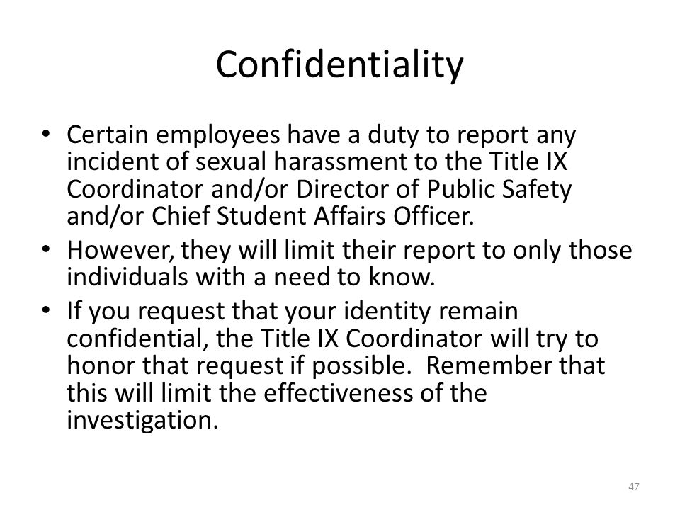 Confidentiality Certain employees have a duty to report any incident of sexual harassment to the Title IX Coordinator and/or Director of Public Safety and/or Chief Student Affairs Officer.