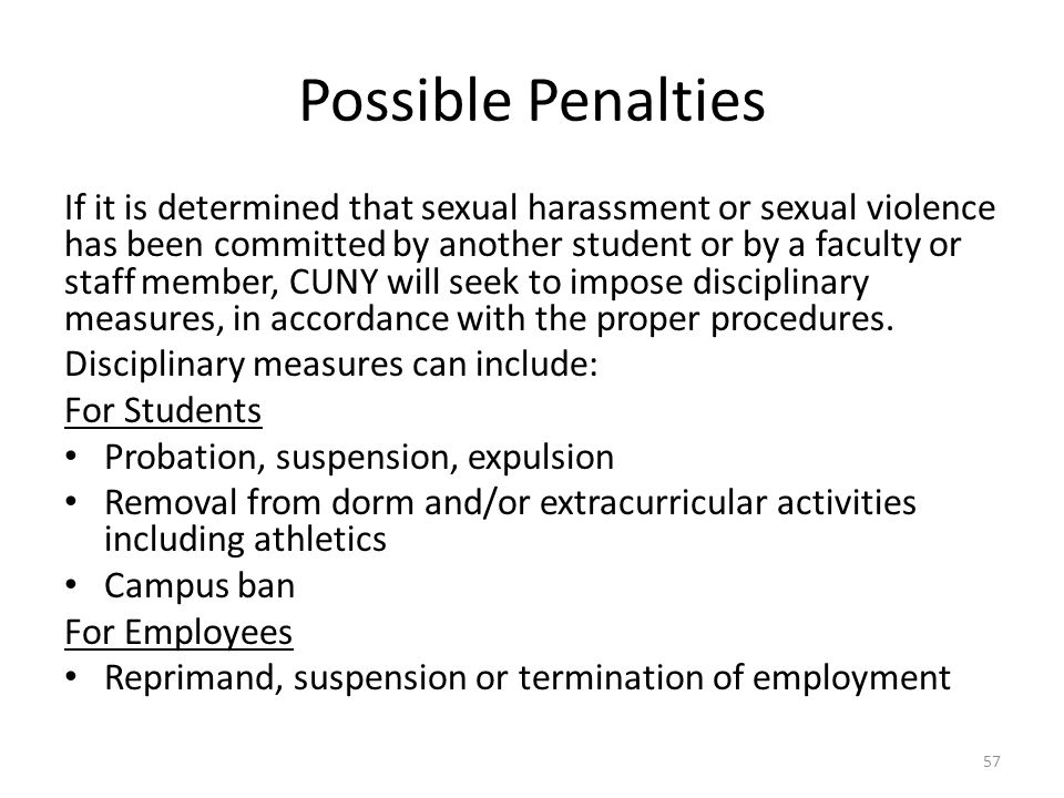 Possible Penalties If it is determined that sexual harassment or sexual violence has been committed by another student or by a faculty or staff member, CUNY will seek to impose disciplinary measures, in accordance with the proper procedures.
