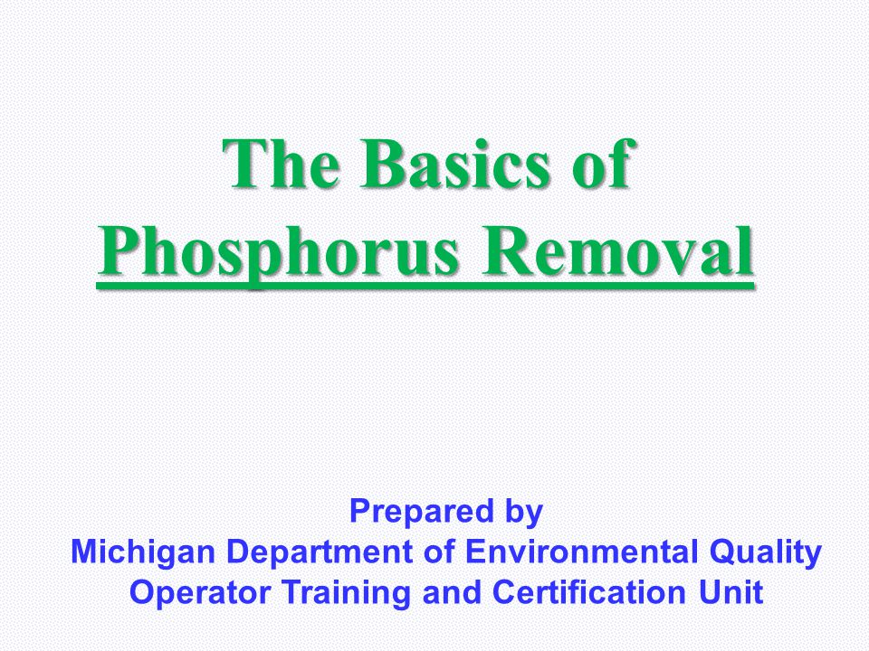 The Basics of Phosphorus Removal Prepared by Michigan Department of Environmental Quality Operator Training and Certification Unit