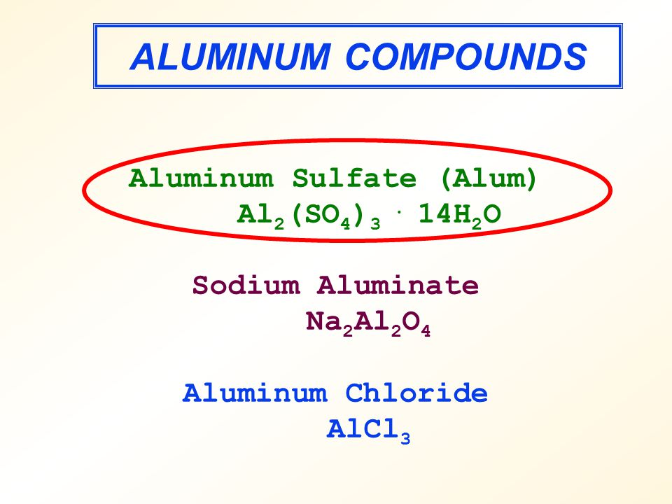 ALUMINUM COMPOUNDS Aluminum Sulfate (Alum) Al 2 (SO 4 ) 3.