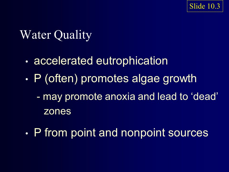 Water Quality accelerated eutrophication P (often) promotes algae growth - may promote anoxia and lead to 'dead' zones P from point and nonpoint sourc