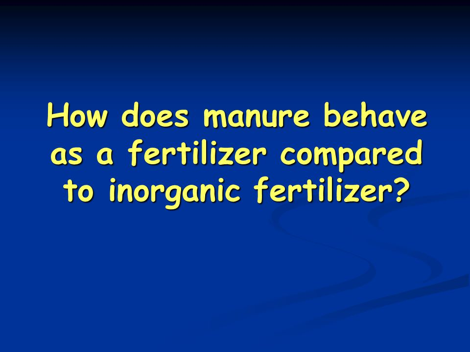 How does manure behave as a fertilizer compared to inorganic fertilizer?