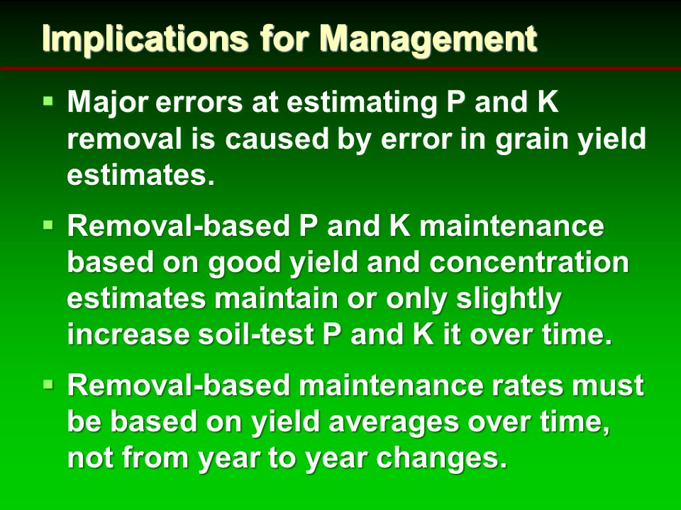 Implications for Management  Major errors at estimating P and K removal is caused by error in grain yield estimates.