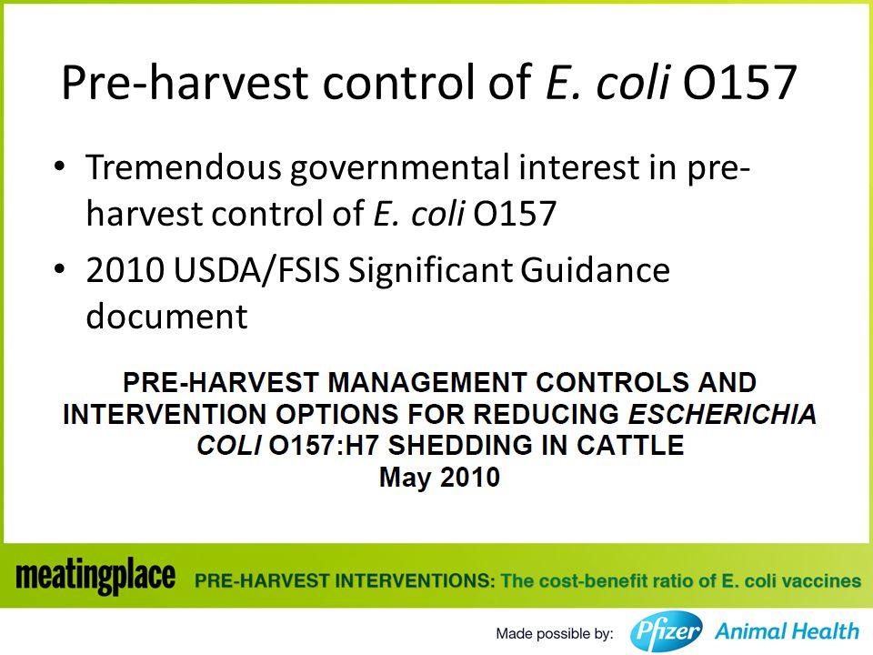 Pre-harvest control of E. coli O157 Tremendous governmental interest in pre- harvest control of E.