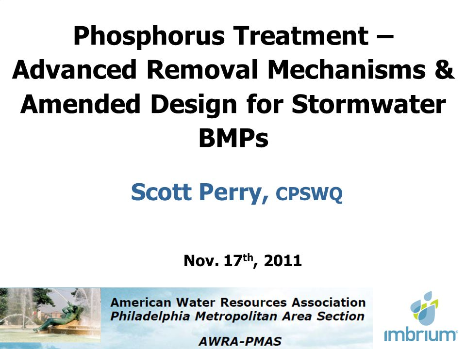 Phosphorus Treatment – Advanced Removal Mechanisms & Amended Design for Stormwater BMPs Scott Perry, CPSWQ Nov. 17 th, 2011