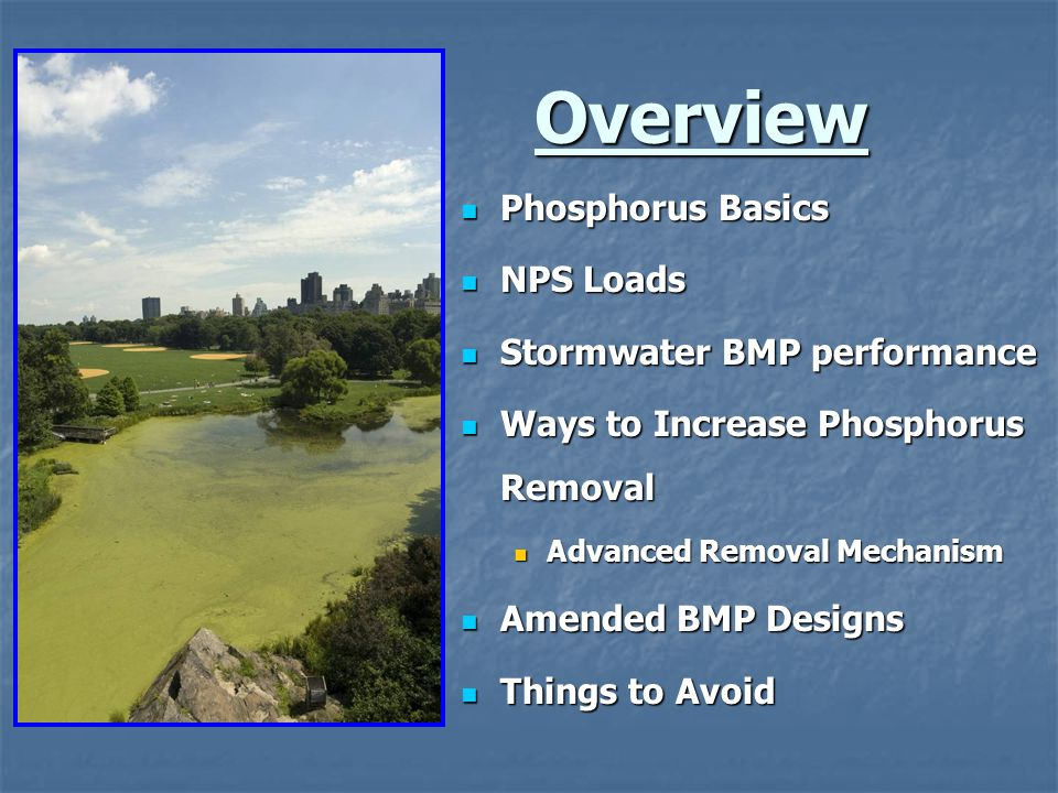 + 50% TP --- Associated with TSS (sediment) 50% TP --- Dissolved (< 0.45-mircons) Typical Urban Stormwater BMPs designed to captures 80% TSS: 80% TSS capture X 50% (particulate- bound phosphorus) = 40% (TP) Removal Particulate-bound Phosphorus (PB) Sediment particle Dissolved Phosphorus (DP) or