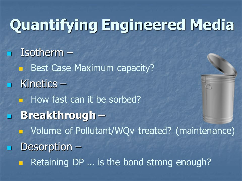 Quantifying Engineered Media Isotherm – Isotherm – Best Case Maximum capacity? Kinetics – Kinetics – How fast can it be sorbed? Breakthrough – Breakth
