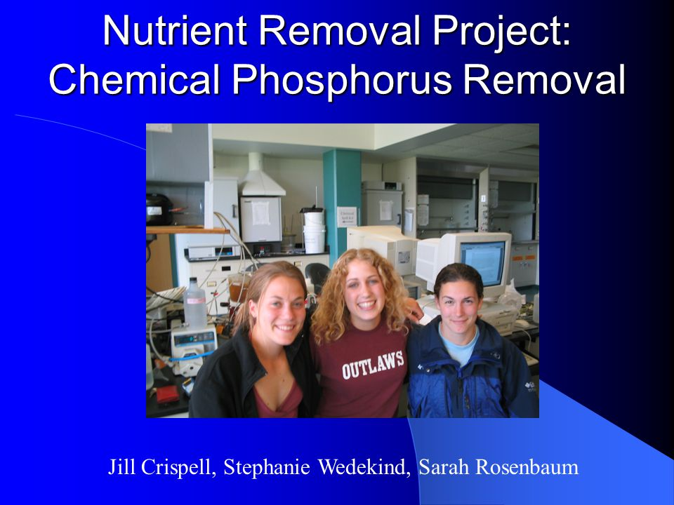 Nutrient Removal Project: Chemical Phosphorus Removal Jill Crispell, Stephanie Wedekind, Sarah Rosenbaum