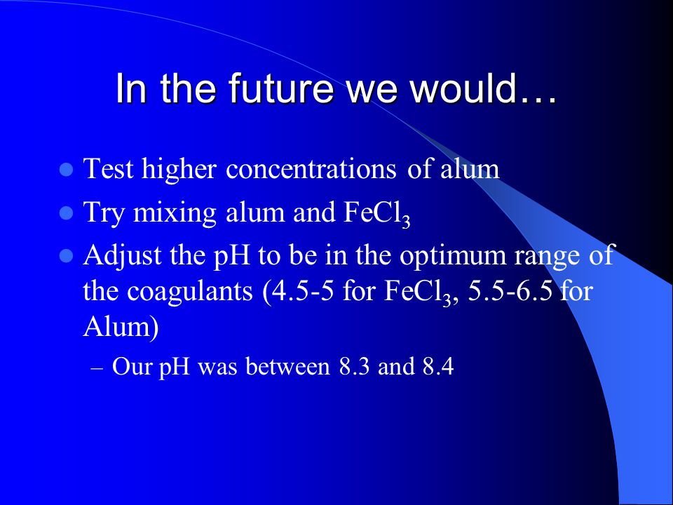 In the future we would… Test higher concentrations of alum Try mixing alum and FeCl 3 Adjust the pH to be in the optimum range of the coagulants (4.5-5 for FeCl 3, 5.5-6.5 for Alum) – Our pH was between 8.3 and 8.4