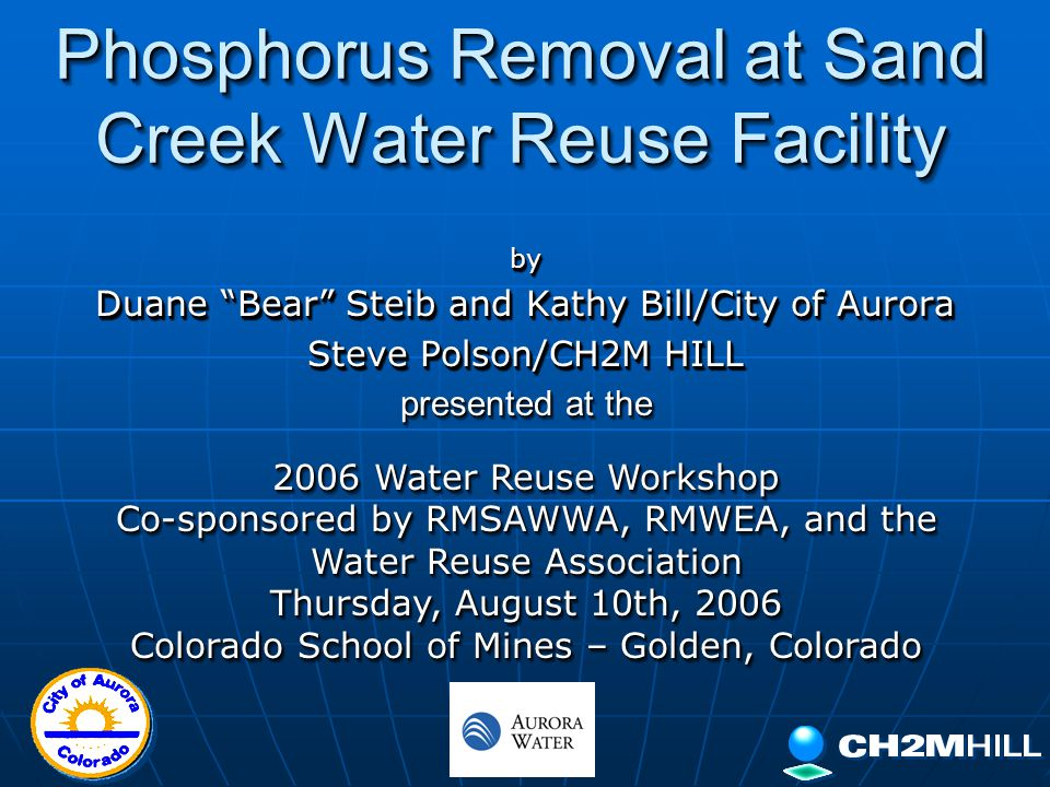 Phosphorus Removal at Sand Creek Water Reuse Facility by Duane Bear Steib and Kathy Bill/City of Aurora Steve Polson/CH2M HILL by Duane Bear Steib and Kathy Bill/City of Aurora Steve Polson/CH2M HILL presented at the 2006 Water Reuse Workshop Co-sponsored by RMSAWWA, RMWEA, and the Water Reuse Association Thursday, August 10th, 2006 Colorado School of Mines – Golden, Colorado presented at the 2006 Water Reuse Workshop Co-sponsored by RMSAWWA, RMWEA, and the Water Reuse Association Thursday, August 10th, 2006 Colorado School of Mines – Golden, Colorado