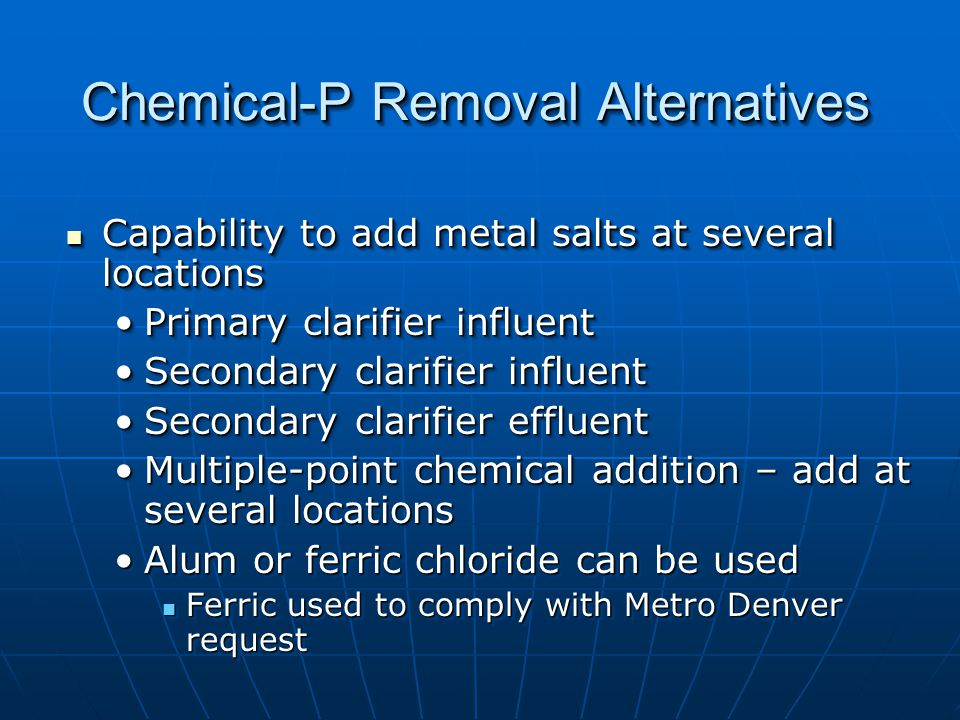 Chemical-P Removal Alternatives Capability to add metal salts at several locations Capability to add metal salts at several locations Primary clarifier influentPrimary clarifier influent Secondary clarifier influentSecondary clarifier influent Secondary clarifier effluentSecondary clarifier effluent Multiple-point chemical addition – add at several locationsMultiple-point chemical addition – add at several locations Alum or ferric chloride can be usedAlum or ferric chloride can be used Ferric used to comply with Metro Denver request Ferric used to comply with Metro Denver request Capability to add metal salts at several locations Capability to add metal salts at several locations Primary clarifier influentPrimary clarifier influent Secondary clarifier influentSecondary clarifier influent Secondary clarifier effluentSecondary clarifier effluent Multiple-point chemical addition – add at several locationsMultiple-point chemical addition – add at several locations Alum or ferric chloride can be usedAlum or ferric chloride can be used Ferric used to comply with Metro Denver request Ferric used to comply with Metro Denver request