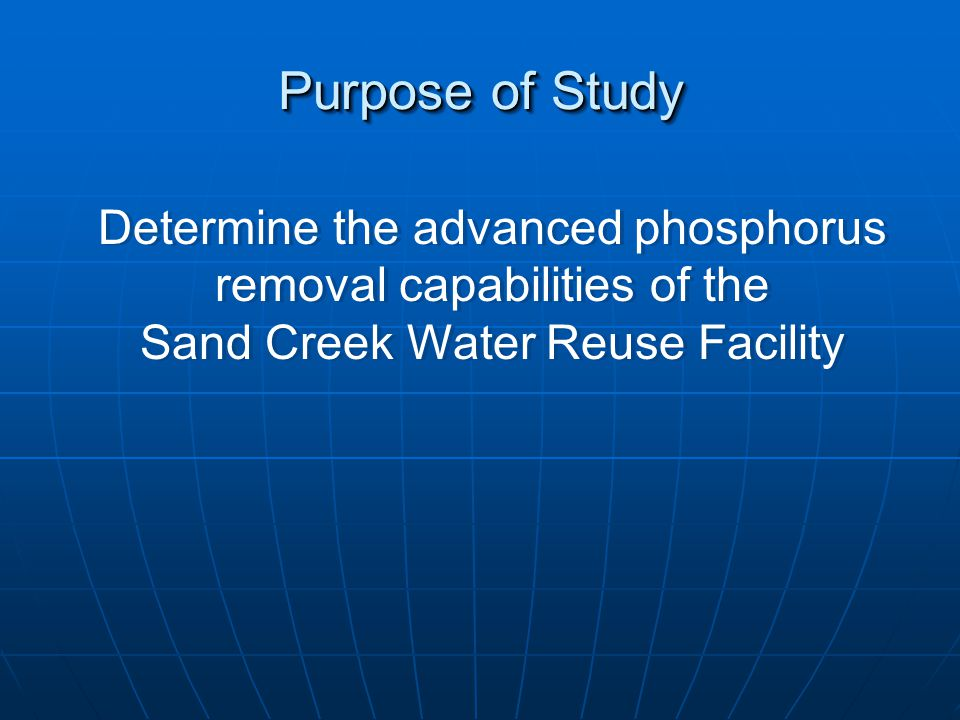 Purpose of Study Determine the advanced phosphorus removal capabilities of the Sand Creek Water Reuse Facility Determine the advanced phosphorus removal capabilities of the Sand Creek Water Reuse Facility