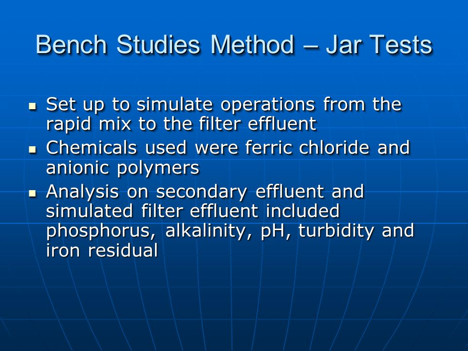 Bench Studies Method – Jar Tests Set up to simulate operations from the rapid mix to the filter effluent Set up to simulate operations from the rapid mix to the filter effluent Chemicals used were ferric chloride and anionic polymers Chemicals used were ferric chloride and anionic polymers Analysis on secondary effluent and simulated filter effluent included phosphorus, alkalinity, pH, turbidity and iron residual Analysis on secondary effluent and simulated filter effluent included phosphorus, alkalinity, pH, turbidity and iron residual Set up to simulate operations from the rapid mix to the filter effluent Set up to simulate operations from the rapid mix to the filter effluent Chemicals used were ferric chloride and anionic polymers Chemicals used were ferric chloride and anionic polymers Analysis on secondary effluent and simulated filter effluent included phosphorus, alkalinity, pH, turbidity and iron residual Analysis on secondary effluent and simulated filter effluent included phosphorus, alkalinity, pH, turbidity and iron residual