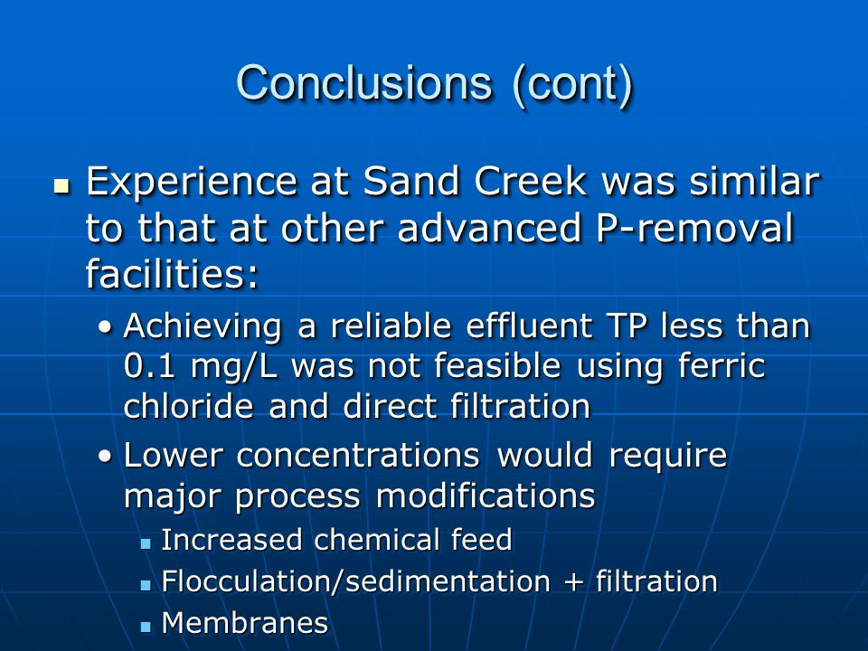 Conclusions (cont) Experience at Sand Creek was similar to that at other advanced P-removal facilities: Experience at Sand Creek was similar to that at other advanced P-removal facilities: Achieving a reliable effluent TP less than 0.1 mg/L was not feasible using ferric chloride and direct filtrationAchieving a reliable effluent TP less than 0.1 mg/L was not feasible using ferric chloride and direct filtration Lower concentrations would require major process modificationsLower concentrations would require major process modifications Increased chemical feed Increased chemical feed Flocculation/sedimentation + filtration Flocculation/sedimentation + filtration Membranes Membranes Experience at Sand Creek was similar to that at other advanced P-removal facilities: Experience at Sand Creek was similar to that at other advanced P-removal facilities: Achieving a reliable effluent TP less than 0.1 mg/L was not feasible using ferric chloride and direct filtrationAchieving a reliable effluent TP less than 0.1 mg/L was not feasible using ferric chloride and direct filtration Lower concentrations would require major process modificationsLower concentrations would require major process modifications Increased chemical feed Increased chemical feed Flocculation/sedimentation + filtration Flocculation/sedimentation + filtration Membranes Membranes