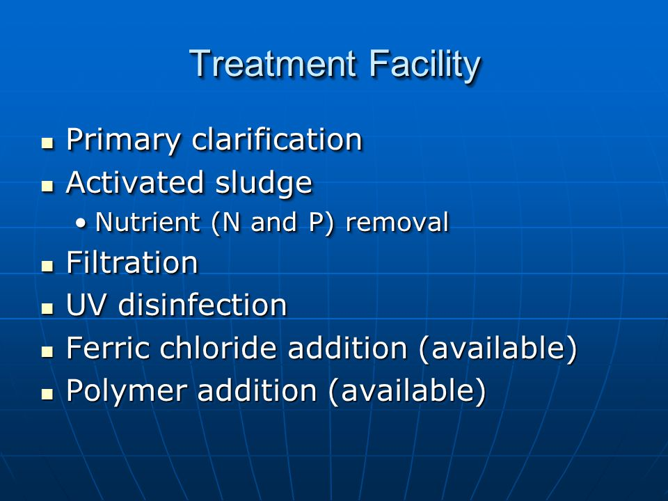 Treatment Facility Primary clarification Primary clarification Activated sludge Activated sludge Nutrient (N and P) removalNutrient (N and P) removal Filtration Filtration UV disinfection UV disinfection Ferric chloride addition (available) Ferric chloride addition (available) Polymer addition (available) Polymer addition (available) Primary clarification Primary clarification Activated sludge Activated sludge Nutrient (N and P) removalNutrient (N and P) removal Filtration Filtration UV disinfection UV disinfection Ferric chloride addition (available) Ferric chloride addition (available) Polymer addition (available) Polymer addition (available)