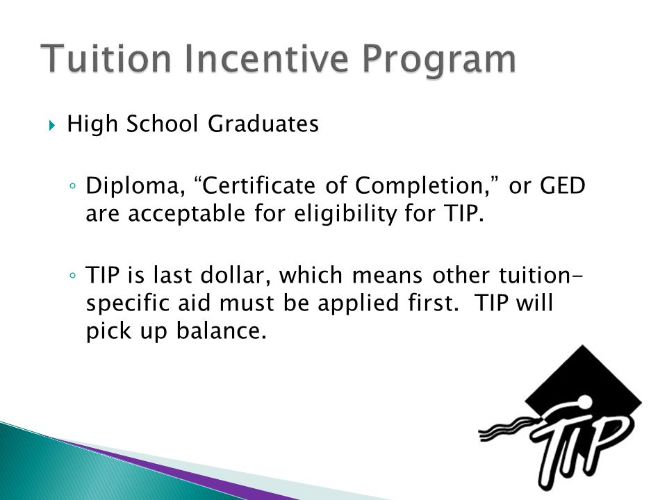  High School Graduates ◦ Diploma, Certificate of Completion, or GED are acceptable for eligibility for TIP.