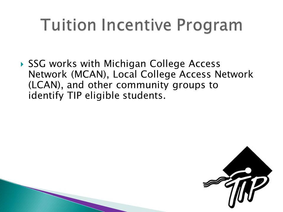  SSG works with Michigan College Access Network (MCAN), Local College Access Network (LCAN), and other community groups to identify TIP eligible students.