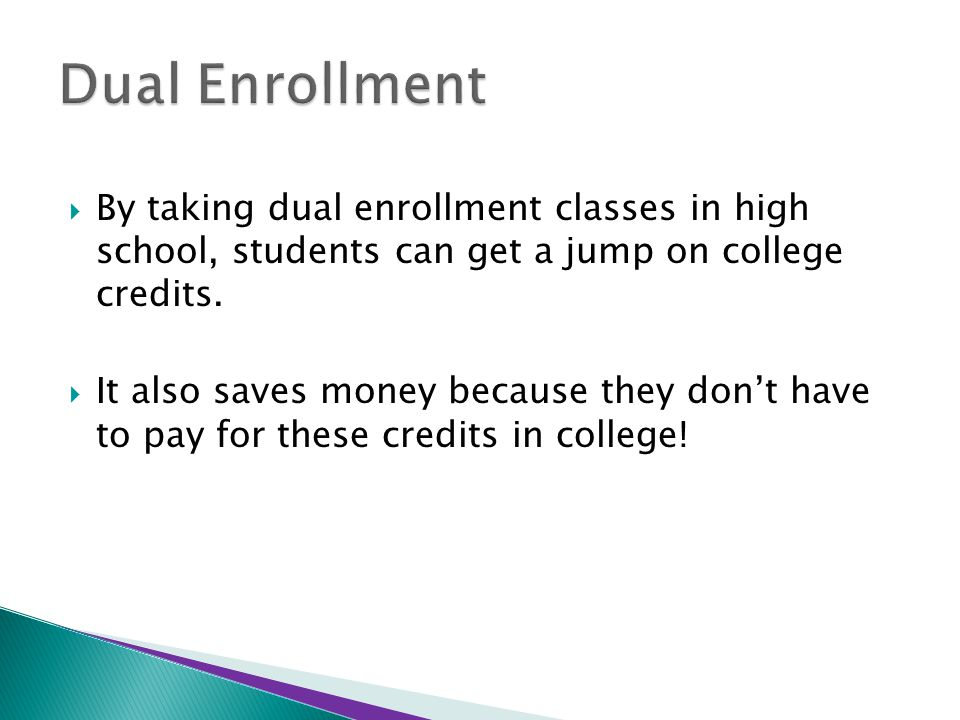  By taking dual enrollment classes in high school, students can get a jump on college credits.  It also saves money because they don't have to pay f