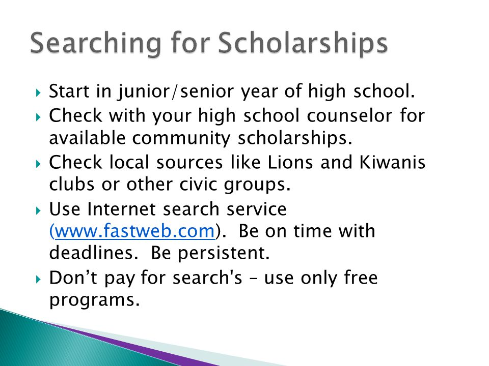  Start in junior/senior year of high school.  Check with your high school counselor for available community scholarships.  Check local sources like