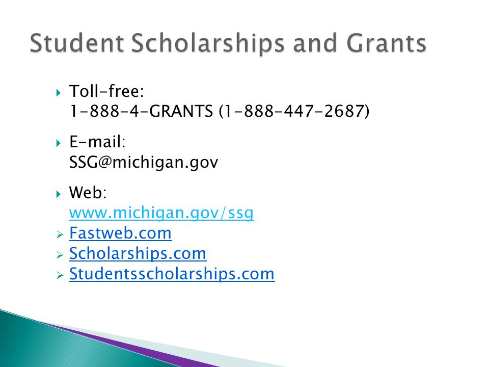  Toll-free: 1-888-4-GRANTS (1-888-447-2687)  E-mail: SSG@michigan.gov  Web: www.michigan.gov/ssg  Fastweb.com  Scholarships.com  Studentsscholarships.com