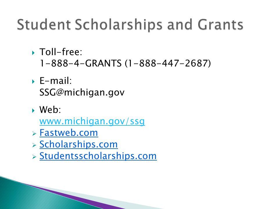  Toll-free: 1-888-4-GRANTS (1-888-447-2687)  E-mail: SSG@michigan.gov  Web: www.michigan.gov/ssg  Fastweb.com  Scholarships.com  Studentsscholarships.com