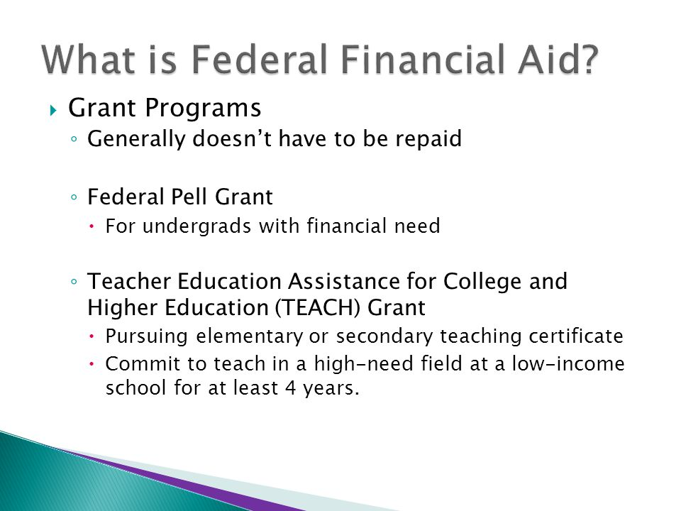  Grant Programs ◦ Generally doesn't have to be repaid ◦ Federal Pell Grant  For undergrads with financial need ◦ Teacher Education Assistance for Co