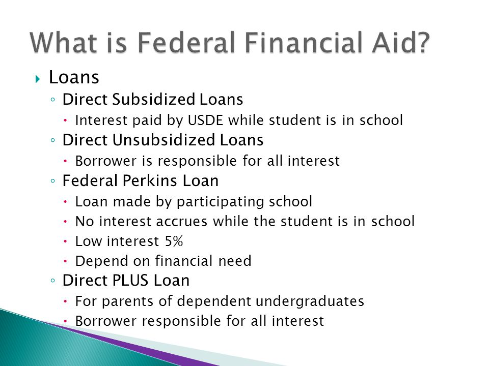  Loans ◦ Direct Subsidized Loans  Interest paid by USDE while student is in school ◦ Direct Unsubsidized Loans  Borrower is responsible for all interest ◦ Federal Perkins Loan  Loan made by participating school  No interest accrues while the student is in school  Low interest 5%  Depend on financial need ◦ Direct PLUS Loan  For parents of dependent undergraduates  Borrower responsible for all interest