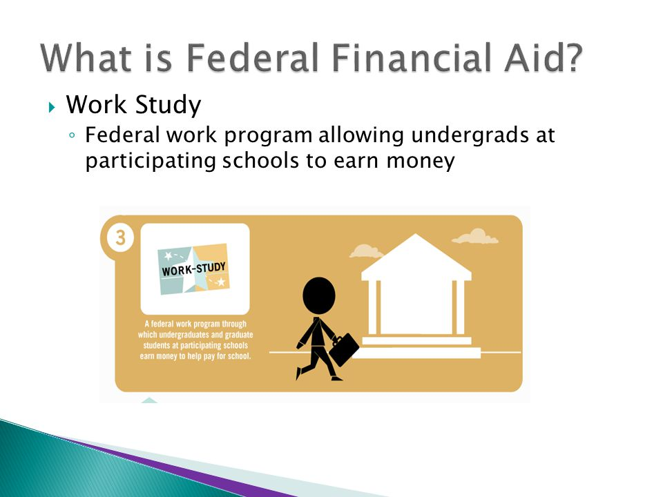  Work Study ◦ Federal work program allowing undergrads at participating schools to earn money