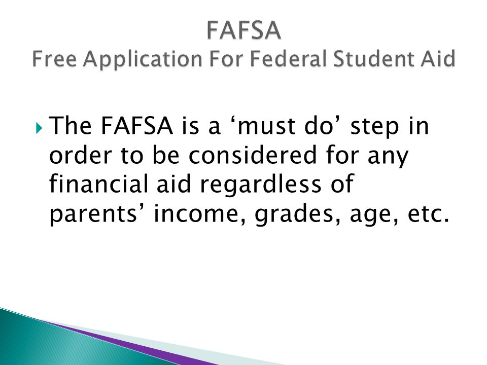  The FAFSA is a 'must do' step in order to be considered for any financial aid regardless of parents' income, grades, age, etc.