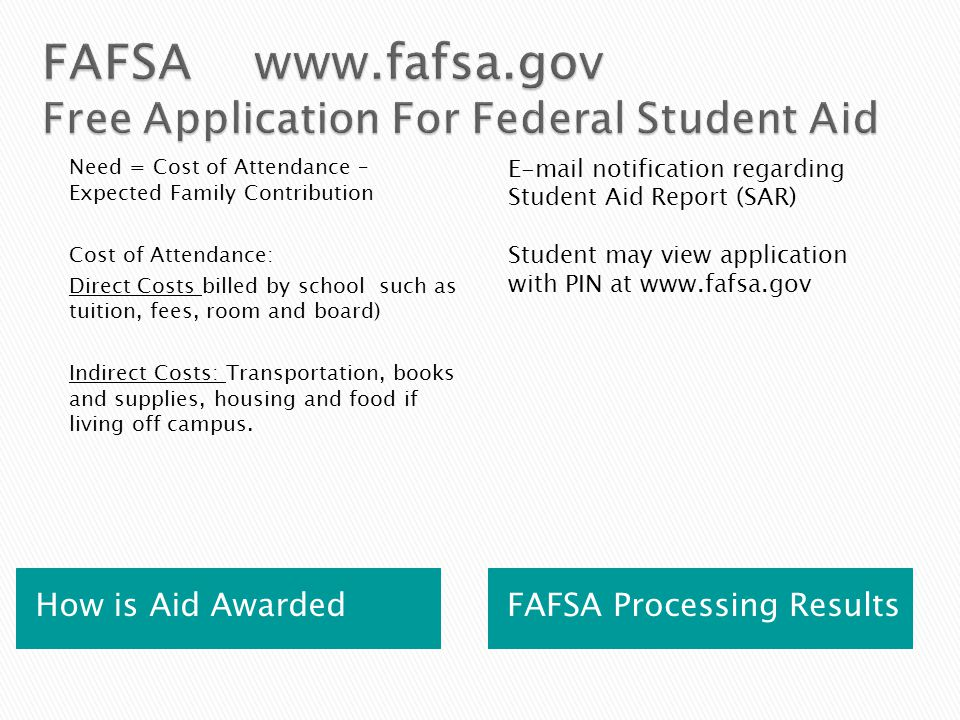 How is Aid Awarded FAFSA Processing Results Need = Cost of Attendance – Expected Family Contribution Cost of Attendance: Direct Costs billed by school