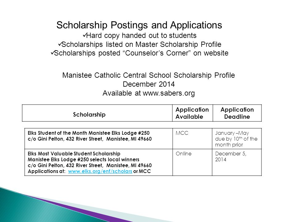 Scholarship Postings and Applications Hard copy handed out to students Scholarships listed on Master Scholarship Profile Scholarships posted Counselor's Corner on website Manistee Catholic Central School Scholarship Profile December 2014 Available at www.sabers.org Scholarship Application Available Application Deadline Elks Student of the Month Manistee Elks Lodge #250 c/o Gini Pelton, 432 River Street, Manistee, MI 49660 MCCJanuary –May due by 10 th of the month prior Elks Most Valuable Student Scholarship Manistee Elks Lodge #250 selects local winners c/o Gini Pelton, 432 River Street, Manistee, MI 49660 Applications at: www.elks.org/enf/scholars or MCCwww.elks.org/enf/scholars OnlineDecember 5, 2014
