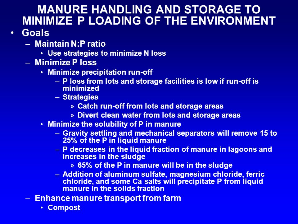 MANURE HANDLING AND STORAGE TO MINIMIZE P LOADING OF THE ENVIRONMENT Goals –Maintain N:P ratio Use strategies to minimize N loss –Minimize P loss Mini