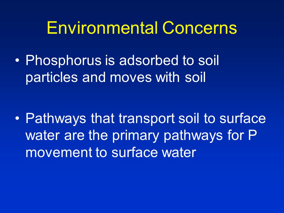 Environmental Concerns Phosphorus is adsorbed to soil particles and moves with soil Pathways that transport soil to surface water are the primary pathways for P movement to surface water