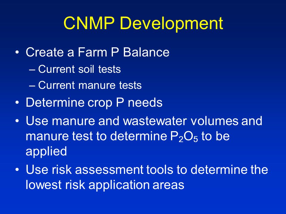 CNMP Development Create a Farm P Balance –Current soil tests –Current manure tests Determine crop P needs Use manure and wastewater volumes and manure test to determine P 2 O 5 to be applied Use risk assessment tools to determine the lowest risk application areas