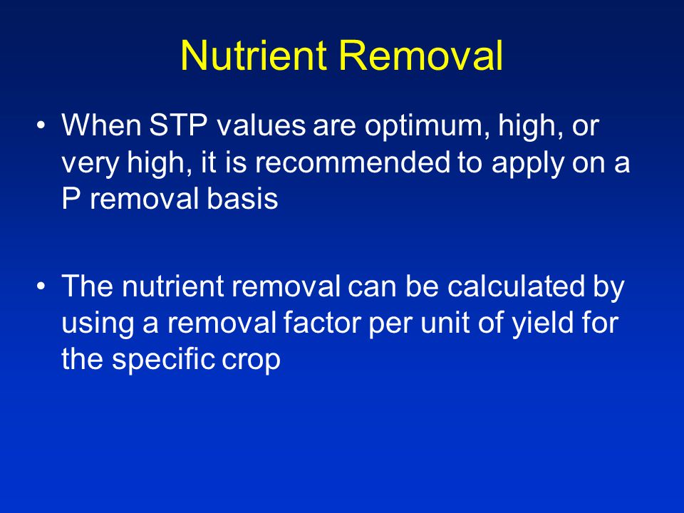 Nutrient Removal When STP values are optimum, high, or very high, it is recommended to apply on a P removal basis The nutrient removal can be calculated by using a removal factor per unit of yield for the specific crop