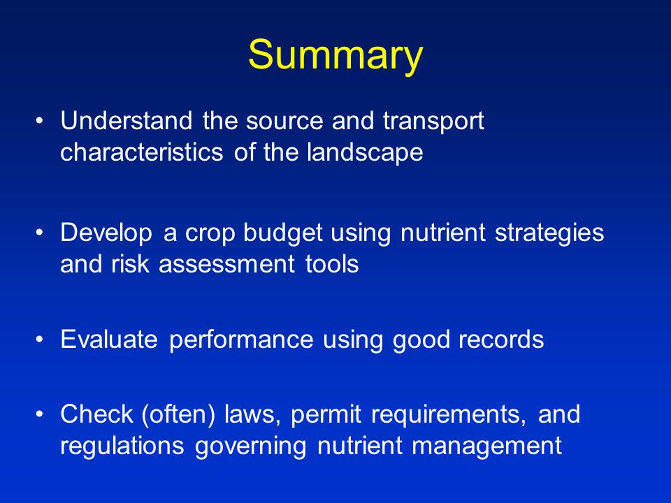 Summary Understand the source and transport characteristics of the landscape Develop a crop budget using nutrient strategies and risk assessment tools Evaluate performance using good records Check (often) laws, permit requirements, and regulations governing nutrient management