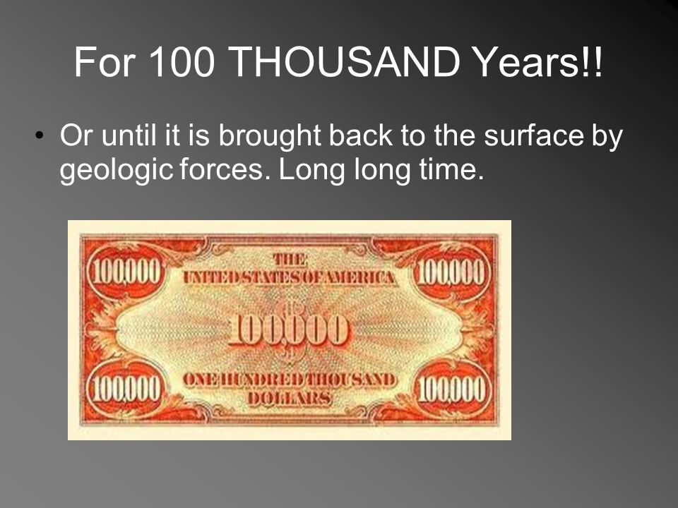 For 100 THOUSAND Years!! Or until it is brought back to the surface by geologic forces. Long long time.
