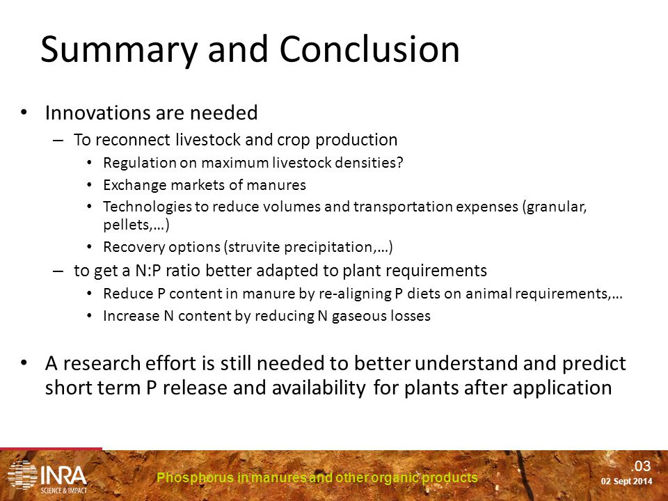 .03 Phosphorus in manures and other organic products 02 Sept 2014 Summary and Conclusion Innovations are needed – To reconnect livestock and crop production Regulation on maximum livestock densities.