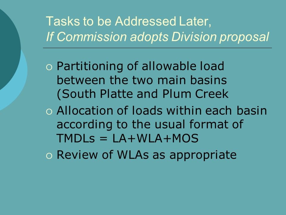 Tasks to be Addressed Later, If Commission adopts Division proposal  Partitioning of allowable load between the two main basins (South Platte and Plum Creek  Allocation of loads within each basin according to the usual format of TMDLs = LA+WLA+MOS  Review of WLAs as appropriate