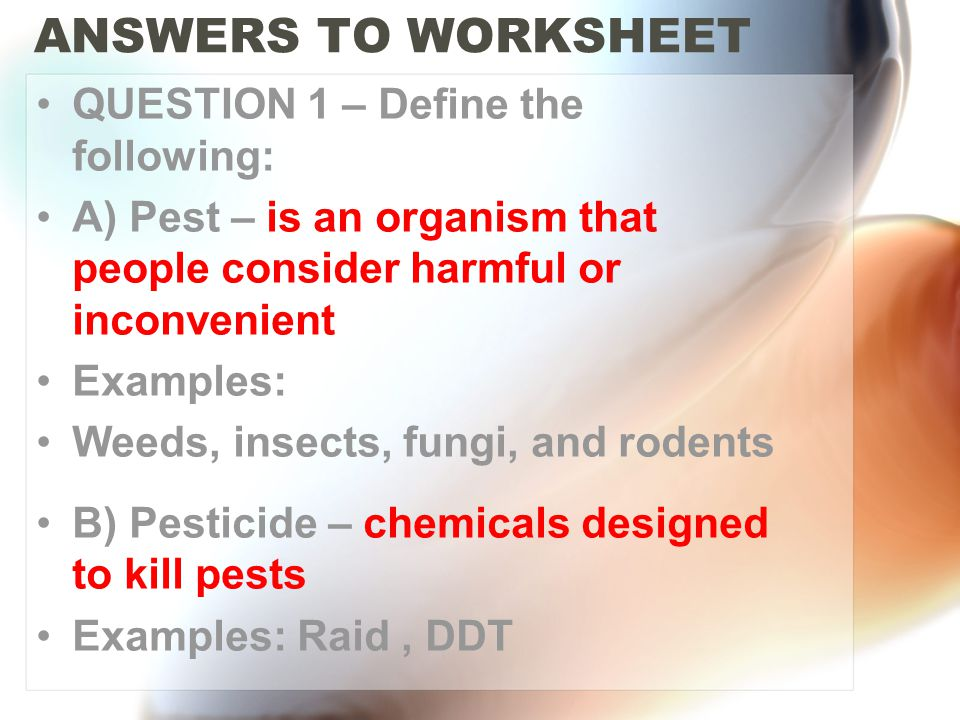 ANSWERS TO WORKSHEET QUESTION 1 – Define the following: A) Pest – is an organism that people consider harmful or inconvenient Examples: Weeds, insects, fungi, and rodents B) Pesticide – chemicals designed to kill pests Examples: Raid, DDT