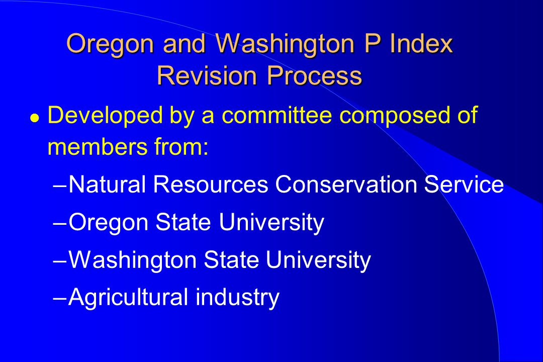 Oregon and Washington P Index Revision Process l Developed by a committee composed of members from: –Natural Resources Conservation Service –Oregon State University –Washington State University –Agricultural industry