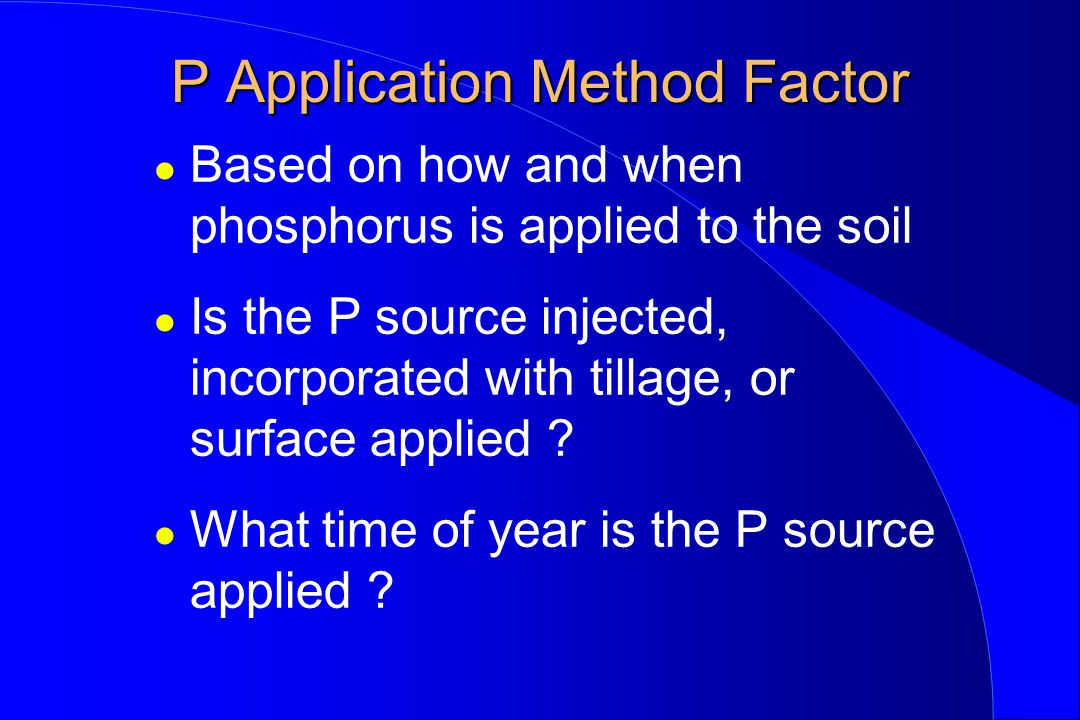 P Application Method Factor l Based on how and when phosphorus is applied to the soil l Is the P source injected, incorporated with tillage, or surfac