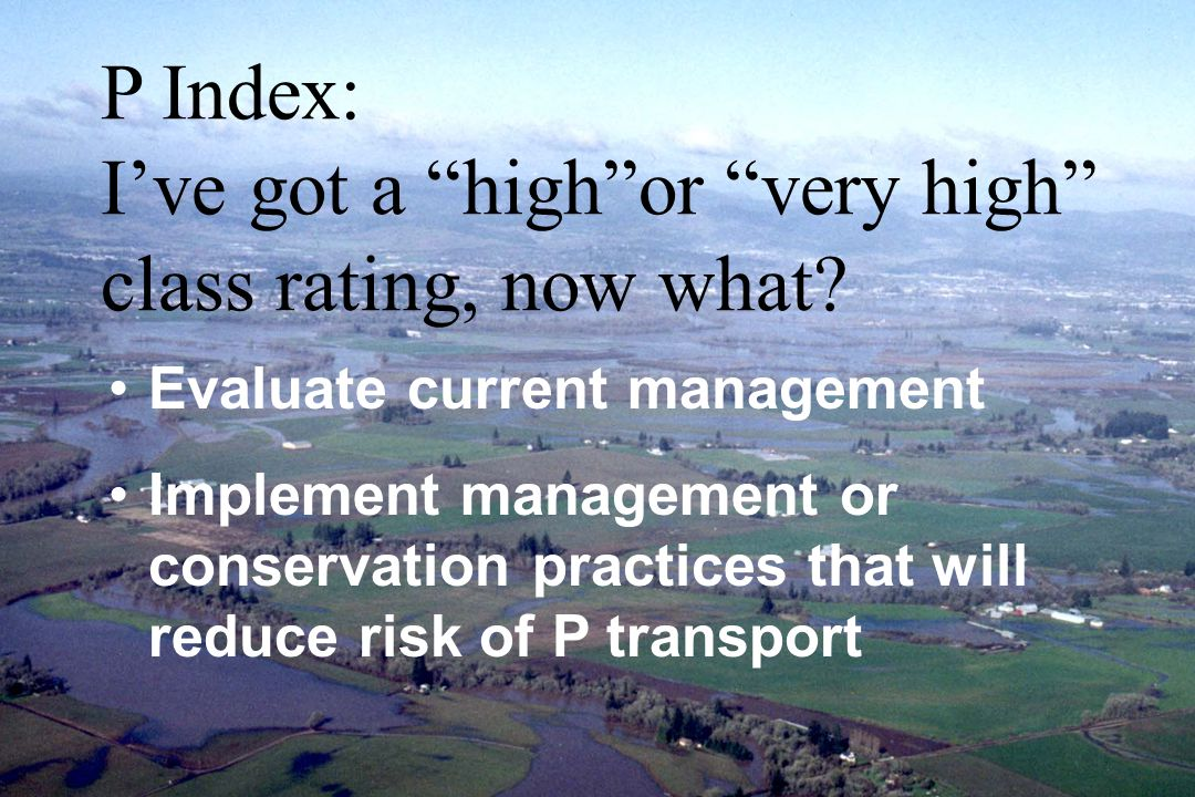 Evaluate current management Implement management or conservation practices that will reduce risk of P transport P Index: I've got a high or very high class rating, now what