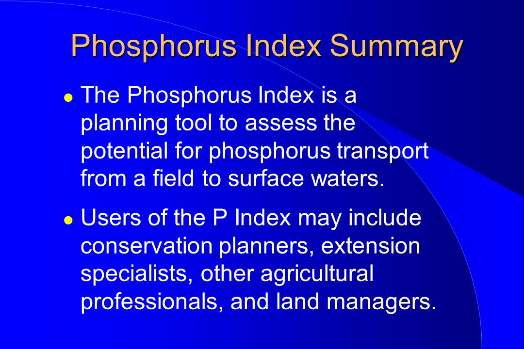 Phosphorus Index Summary l The Phosphorus Index is a planning tool to assess the potential for phosphorus transport from a field to surface waters.