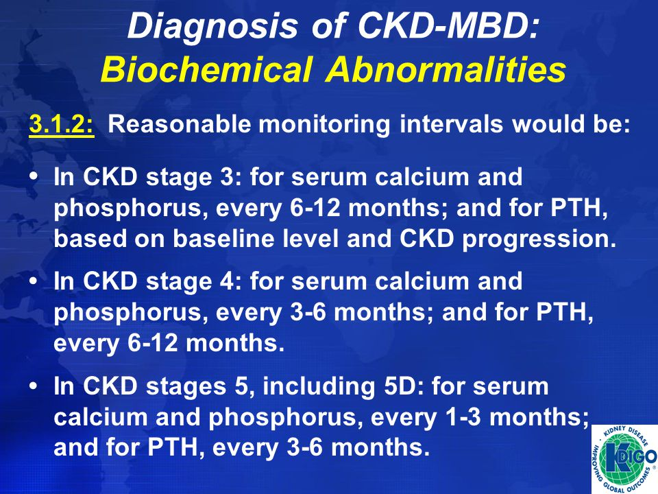 Diagnosis of CKD-MBD: Biochemical Abnormalities 3.1.2: Reasonable monitoring intervals would be: In CKD stage 3: for serum calcium and phosphorus, eve