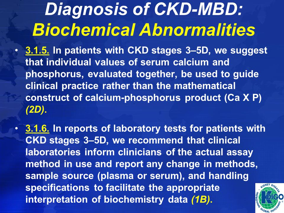 Diagnosis of CKD-MBD: Biochemical Abnormalities 3.1.5. In patients with CKD stages 3–5D, we suggest that individual values of serum calcium and phosph